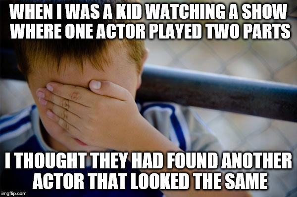 In my defence it was a one-off episode... | WHEN I WAS A KID WATCHING A SHOW WHERE ONE ACTOR PLAYED TWO PARTS I THOUGHT THEY HAD FOUND ANOTHER ACTOR THAT LOOKED THE SAME | image tagged in memes,confession kid,tv | made w/ Imgflip meme maker