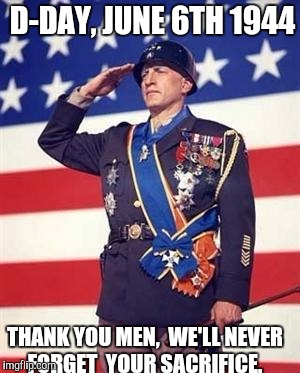 Patton Salutes You | D-DAY, JUNE 6TH 1944 THANK YOU MEN,  WE'LL NEVER FORGET  YOUR SACRIFICE. | image tagged in patton salutes you | made w/ Imgflip meme maker