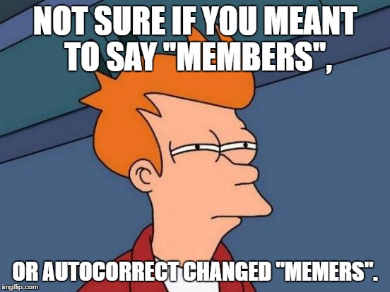 "Futurama Fry Meme | NOT SURE IF YOU MEANT TO SAY ""MEMBERS"", OR AUTOCORRECT CHANGED ""MEMERS"". 