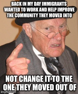 Back in my day |  BACK IN MY DAY IMMIGRANTS WANTED TO WORK AND HELP IMPROVE THE COMMUNITY THEY MOVED INTO; NOT CHANGE IT TO THE ONE THEY MOVED OUT OF | image tagged in memes,back in my day,immigration,immigrants,lol | made w/ Imgflip meme maker