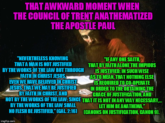 "I will take the words of the apostle Paul inspired by the Holy Spirit over the contradictory words of the council of Trent  | THAT AWKWARD MOMENT WHEN THE COUNCIL OF TRENT ANATHEMATIZED THE APOSTLE PAUL ""IF ANY ONE SAITH, THAT BY FAITH ALONE THE IMPIOUS IS JUSTIFIED 