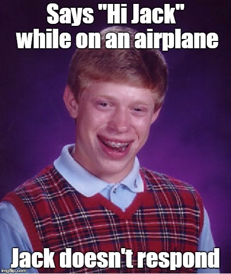 "Bad Luck Brian Meme | Says ""Hi Jack"" while on an airplane Jack doesn't respond 