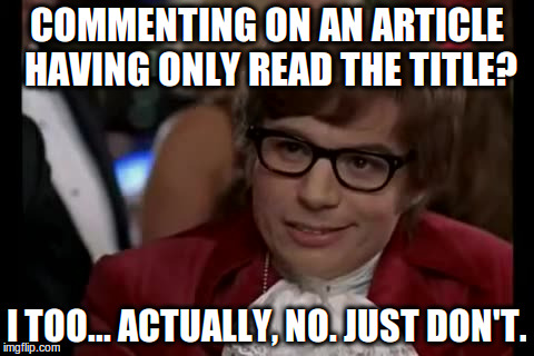 I Too Like To Live Dangerously Meme | COMMENTING ON AN ARTICLE HAVING ONLY READ THE TITLE? I TOO... ACTUALLY, NO. JUST DON'T. | image tagged in memes,i too like to live dangerously | made w/ Imgflip meme maker