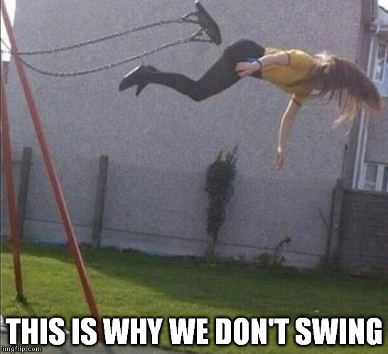 Swing | THIS IS WHY WE DON'T SWING | image tagged in swing | made w/ Imgflip meme maker