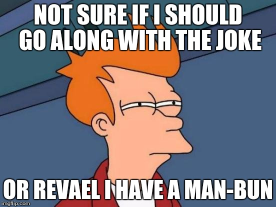Futurama Fry Meme | NOT SURE IF I SHOULD GO ALONG WITH THE JOKE OR REVAEL I HAVE A MAN-BUN | image tagged in memes,futurama fry | made w/ Imgflip meme maker