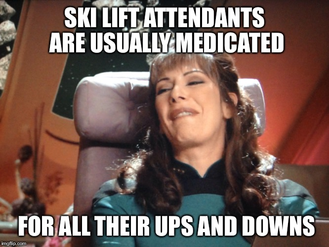 SKI LIFT ATTENDANTS ARE USUALLY MEDICATED FOR ALL THEIR UPS AND DOWNS | made w/ Imgflip meme maker