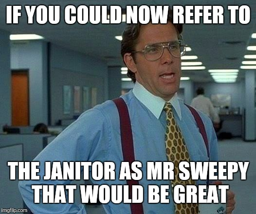 That Would Be Great Meme | IF YOU COULD NOW REFER TO THE JANITOR AS MR SWEEPY THAT WOULD BE GREAT | image tagged in memes,that would be great | made w/ Imgflip meme maker