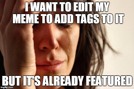 Must, edit, quickly, before being featured |  I WANT TO EDIT MY MEME TO ADD TAGS TO IT; BUT IT'S ALREADY FEATURED | image tagged in memes,first world problems,featured,edits | made w/ Imgflip meme maker