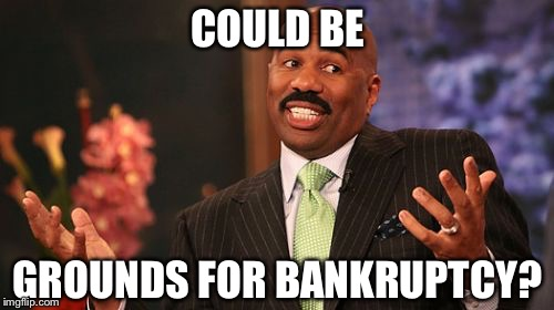 Steve Harvey Meme | COULD BE GROUNDS FOR BANKRUPTCY? | image tagged in memes,steve harvey | made w/ Imgflip meme maker