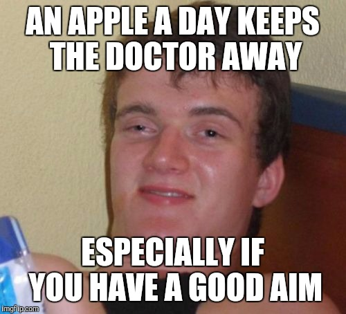 10 Guy Meme | AN APPLE A DAY KEEPS THE DOCTOR AWAY ESPECIALLY IF YOU HAVE A GOOD AIM | image tagged in memes,10 guy | made w/ Imgflip meme maker
