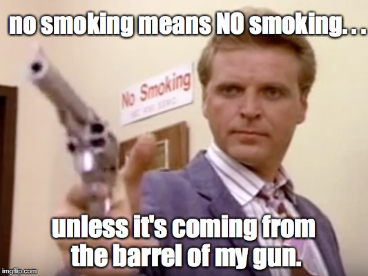 sledge hammer said no smoking | no smoking means NO smoking. . . unless it's coming from the barrel of my gun. | image tagged in sledge hammer,no smoking,smoking,gun,gunplay,rules | made w/ Imgflip meme maker