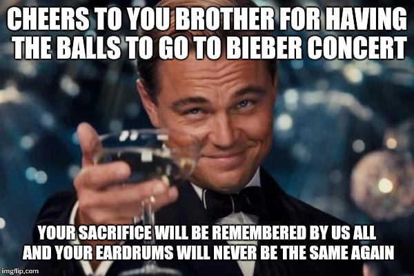 Leonardo Dicaprio Cheers Meme | CHEERS TO YOU BROTHER FOR HAVING THE BALLS TO GO TO BIEBER CONCERT YOUR SACRIFICE WILL BE REMEMBERED BY US ALL AND YOUR EARDRUMS WILL NEVER  | image tagged in memes,leonardo dicaprio cheers | made w/ Imgflip meme maker