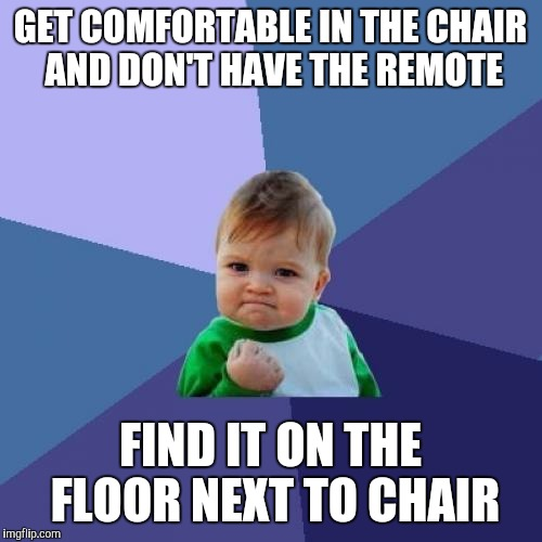 Success Kid Meme |  GET COMFORTABLE IN THE CHAIR AND DON'T HAVE THE REMOTE; FIND IT ON THE FLOOR NEXT TO CHAIR | image tagged in memes,success kid | made w/ Imgflip meme maker