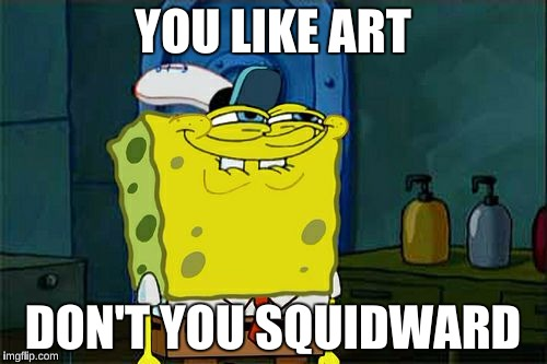 Dont You Squidward Meme | YOU LIKE ART DON'T YOU SQUIDWARD | image tagged in memes,dont you squidward | made w/ Imgflip meme maker