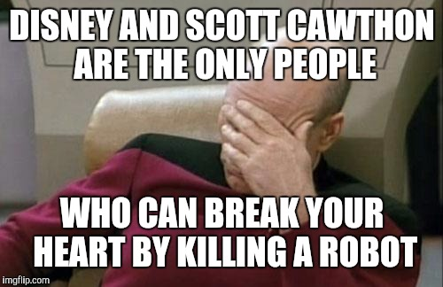 Captain Picard Facepalm Meme | DISNEY AND SCOTT CAWTHON ARE THE ONLY PEOPLE WHO CAN BREAK YOUR HEART BY KILLING A ROBOT | image tagged in memes,captain picard facepalm | made w/ Imgflip meme maker