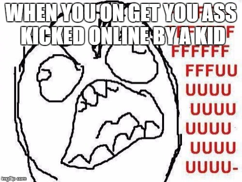 FFFFFFFUUUUUUUUUUUU | WHEN YOU ON GET YOU ASS KICKED ONLINE BY A KID | image tagged in memes,fffffffuuuuuuuuuuuu | made w/ Imgflip meme maker