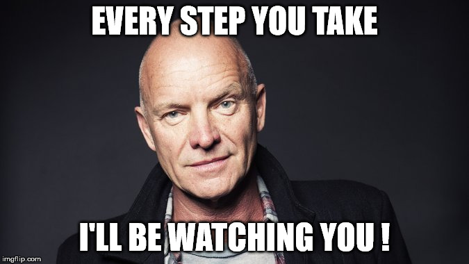 EVERY STEP YOU TAKE I'LL BE WATCHING YOU ! | made w/ Imgflip meme maker