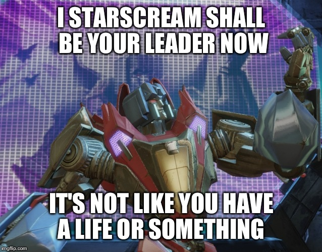 Starscream leader of the Decepticons |  I STARSCREAM SHALL BE YOUR LEADER NOW; IT'S NOT LIKE YOU HAVE A LIFE OR SOMETHING | image tagged in transformers,transformers g1,g1 transformers,transformers starscream,starscream,transformers megatron and starscream | made w/ Imgflip meme maker