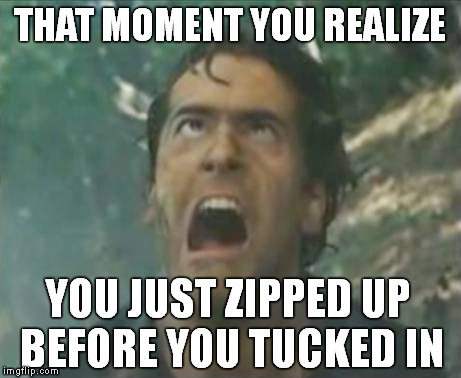 Aaaaaaaarghhhhhhh!! |  THAT MOMENT YOU REALIZE; YOU JUST ZIPPED UP BEFORE YOU TUCKED IN | image tagged in evil dead,meme,funny,zipper | made w/ Imgflip meme maker