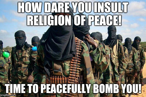 HOW DARE YOU INSULT RELIGION OF PEACE! TIME TO PEACEFULLY BOMB YOU! | made w/ Imgflip meme maker