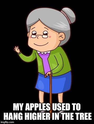 MY APPLES USED TO HANG HIGHER IN THE TREE | made w/ Imgflip meme maker