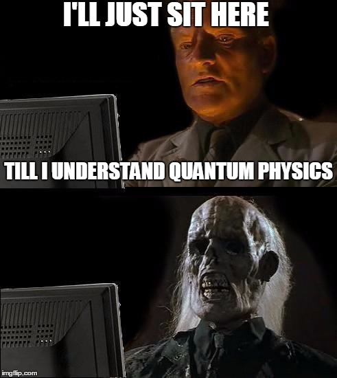I'll Just Wait Here Meme |  I'LL JUST SIT HERE; TILL I UNDERSTAND QUANTUM PHYSICS | image tagged in memes,ill just wait here | made w/ Imgflip meme maker