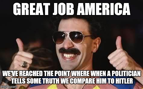 good job | GREAT JOB AMERICA WE'VE REACHED THE POINT WHERE WHEN A POLITICIAN TELLS SOME TRUTH WE COMPARE HIM TO HITLER | image tagged in good job | made w/ Imgflip meme maker
