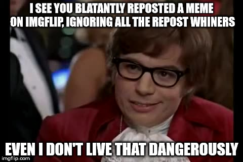 Don't be a repost whiner! | I SEE YOU BLATANTLY REPOSTED A MEME ON IMGFLIP, IGNORING ALL THE REPOST WHINERS EVEN I DON'T LIVE THAT DANGEROUSLY | image tagged in memes,i too like to live dangerously,reposts,funny,imgflip | made w/ Imgflip meme maker