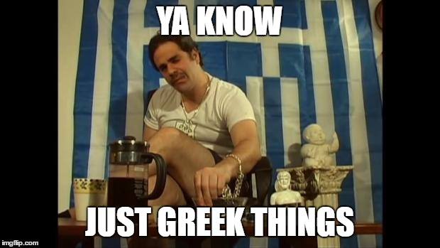 Greek Malakas Ya Know Just Greek Things Image Tagged In Greek Malakas Funny