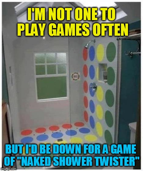 Naked Shower Twister Anyone? | I'M NOT ONE TO PLAY GAMES OFTEN BUT I'D BE DOWN FOR A GAME OF ''NAKED SHOWER TWISTER'' | image tagged in shower twister,naked,games,funny meme,twister,playing | made w/ Imgflip meme maker
