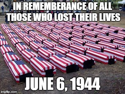 June 6, 1944 (D-Day) | IN REMEMBERANCE OF ALL THOSE WHO LOST THEIR LIVES JUNE 6, 1944 | image tagged in us soldiers,remember,never forget,patriotism,not funny | made w/ Imgflip meme maker