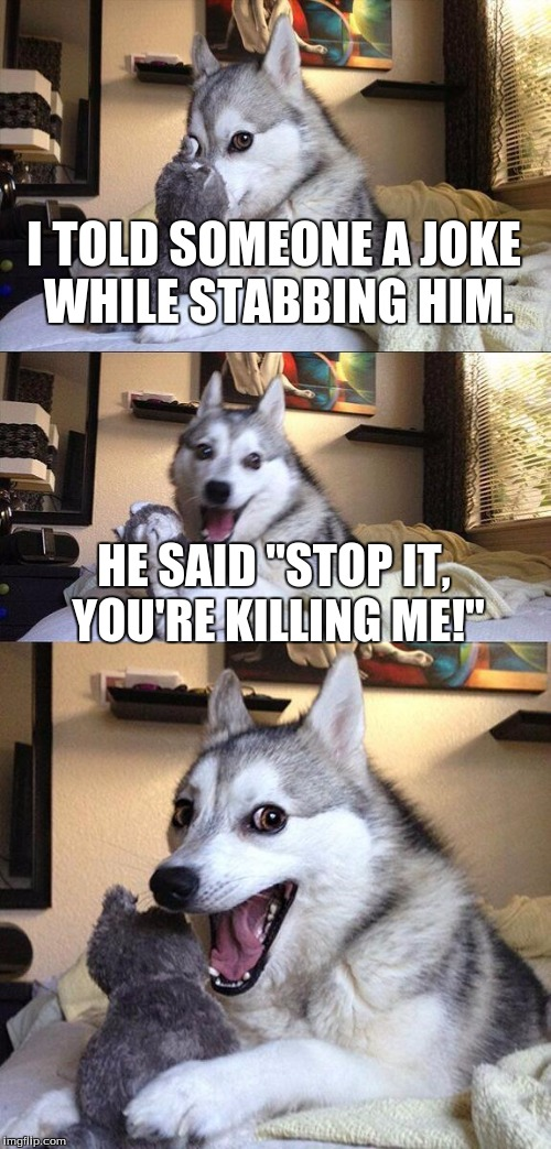 "Psychopath jokes, funny right? | I TOLD SOMEONE A JOKE WHILE STABBING HIM. HE SAID ""STOP IT, YOU'RE KILLING ME!"" 
