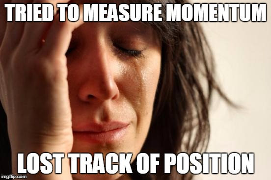 First World Problems Meme |  TRIED TO MEASURE MOMENTUM; LOST TRACK OF POSITION | image tagged in memes,first world problems | made w/ Imgflip meme maker