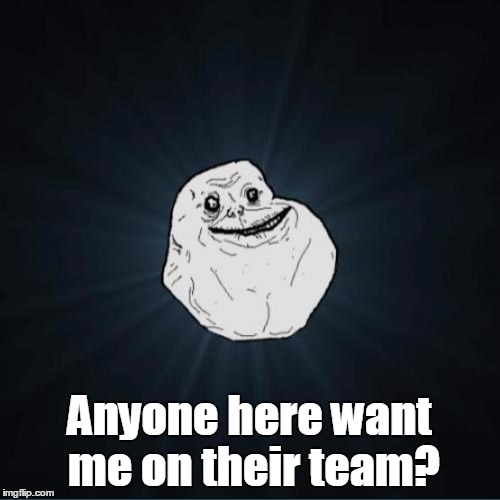 Anyone here want me on their team? | made w/ Imgflip meme maker