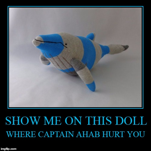 White whale privilege? | SHOW ME ON THIS DOLL | WHERE CAPTAIN AHAB HURT YOU | image tagged in moby dick,memes,white privilege,whale,demotivationals,herman melville | made w/ Imgflip demotivational maker