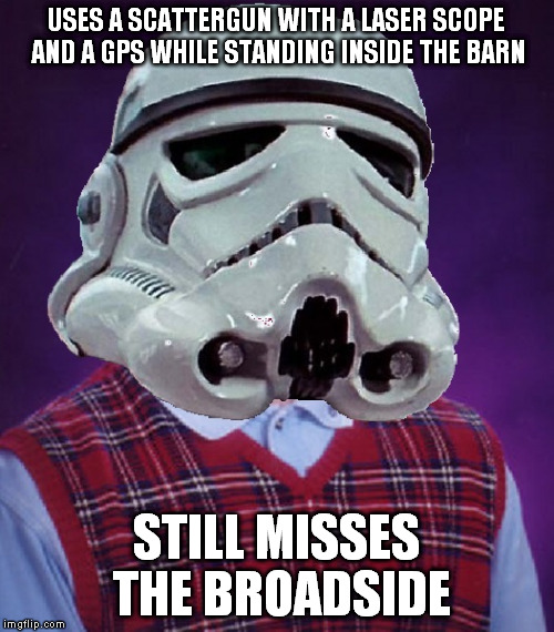 USES A SCATTERGUN WITH A LASER SCOPE AND A GPS WHILE STANDING INSIDE THE BARN STILL MISSES THE BROADSIDE | image tagged in bad luck stormtrooper | made w/ Imgflip meme maker