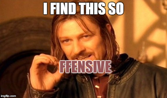 One Does Not Simply Meme | I FIND THIS SO FFENSIVE | image tagged in memes,one does not simply | made w/ Imgflip meme maker