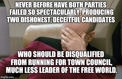Quote by David French | NEVER BEFORE HAVE BOTH PARTIES FAILED SO SPECTACULARLY, PRODUCING TWO DISHONEST, DECEITFUL CANDIDATES WHO SHOULD BE DISQUALIFIED FROM RUNNIN | image tagged in memes,captain picard facepalm,hillary clinton,donald trump | made w/ Imgflip meme maker