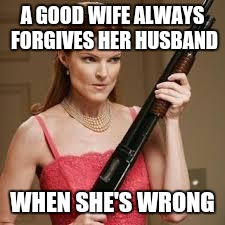 Love you with all my heart  | A GOOD WIFE ALWAYS FORGIVES HER HUSBAND WHEN SHE'S WRONG | image tagged in wife with a shotgun | made w/ Imgflip meme maker