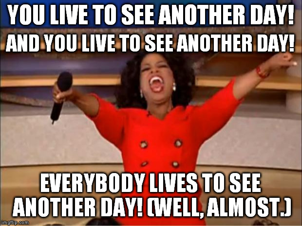Oprah You Get A Meme | YOU LIVE TO SEE ANOTHER DAY! EVERYBODY LIVES TO SEE ANOTHER DAY! (WELL, ALMOST.) AND YOU LIVE TO SEE ANOTHER DAY! | image tagged in memes,oprah you get a | made w/ Imgflip meme maker