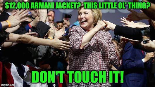 She's All For the Little Guy! | $12,000 ARMANI JACKET?  THIS LITTLE OL' THING? DON'T TOUCH IT! | image tagged in memes,hillary,funny | made w/ Imgflip meme maker