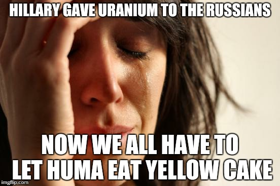 First World Problems Meme | HILLARY GAVE URANIUM TO THE RUSSIANS NOW WE ALL HAVE TO LET HUMA EAT YELLOW CAKE | image tagged in memes,first world problems | made w/ Imgflip meme maker