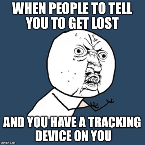 O rly? | WHEN PEOPLE TO TELL YOU TO GET LOST AND YOU HAVE A TRACKING DEVICE ON YOU | image tagged in memes,y u no | made w/ Imgflip meme maker