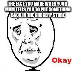 Okay Guy Rage Face Meme | THE FACE YOU MAKE WHEN YOUR MOM TELLS YOU TO PUT SOMETHING BACK IN THE GROCERY STORE | image tagged in memes,okay guy rage face | made w/ Imgflip meme maker