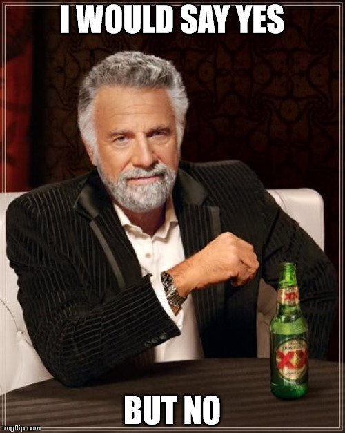 The Most Interesting Man In The World Meme | I WOULD SAY YES BUT NO | image tagged in memes,the most interesting man in the world,funny,yes,no,beer | made w/ Imgflip meme maker
