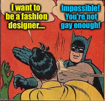 Not that there's anything wrong with that! | I want to be a fashion designer.... Impossible! You're not gay enough! | image tagged in memes,batman slapping robin,evilmandoevil | made w/ Imgflip meme maker