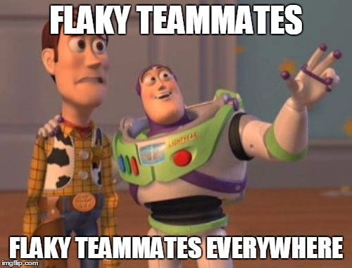 Flaky teammates | FLAKY TEAMMATES FLAKY TEAMMATES EVERYWHERE | image tagged in memes,x x everywhere,company softball,teammates,flaky | made w/ Imgflip meme maker