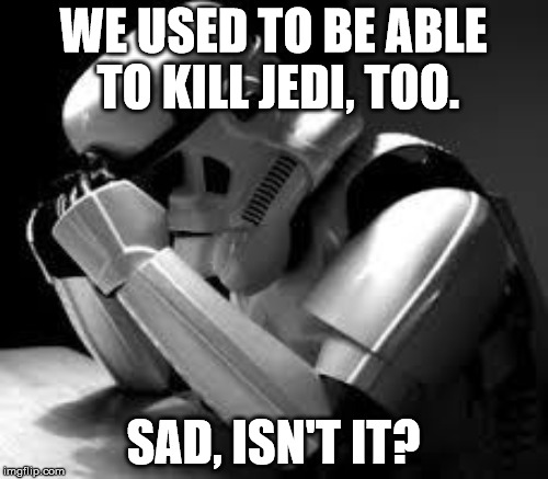 WE USED TO BE ABLE TO KILL JEDI, TOO. SAD, ISN'T IT? | made w/ Imgflip meme maker