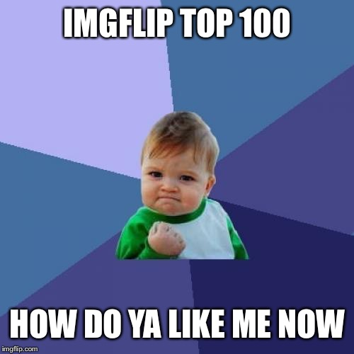 I've been quietly working towards this for a week! Finally made it!!!!! | IMGFLIP TOP 100 HOW DO YA LIKE ME NOW | image tagged in memes,success kid,points,top 100,celebrate | made w/ Imgflip meme maker