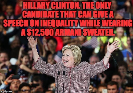 Might I add how hideous it is?  | HILLARY CLINTON. THE ONLY CANDIDATE THAT CAN GIVE A SPEECH ON INEQUALITY WHILE WEARING A $12,500 ARMANI SWEATER. | image tagged in memes,funny,hillary clinton,presidential race,accurate,why | made w/ Imgflip meme maker